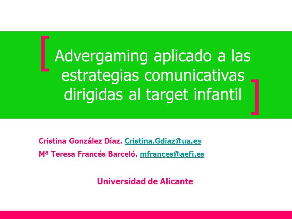 [Advergaming aplicado a las estrategias comunicativas dirigidas al target infantil. ] Cristina González Díaz. Cristina.Gdiaz@ua.es.